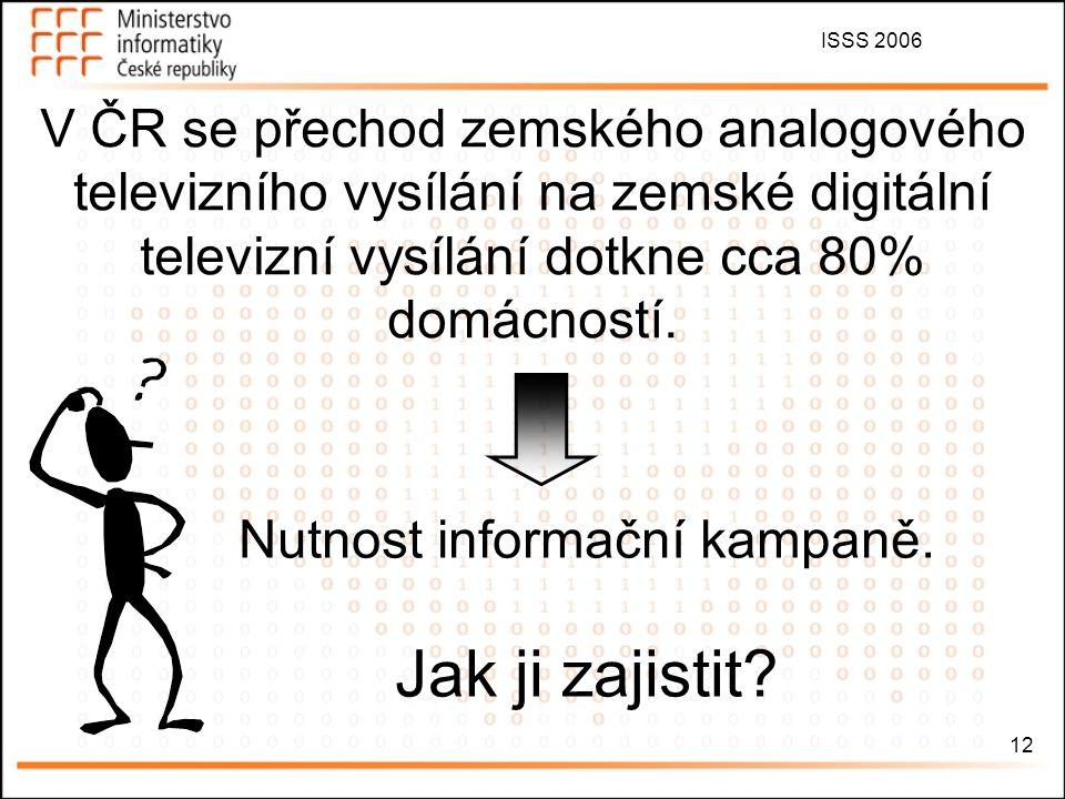 ISSS 2006 12 V ČR se přechod zemského analogového televizního vysílání na zemské digitální televizní vysílání dotkne cca 80% domácností. Nutnost infor