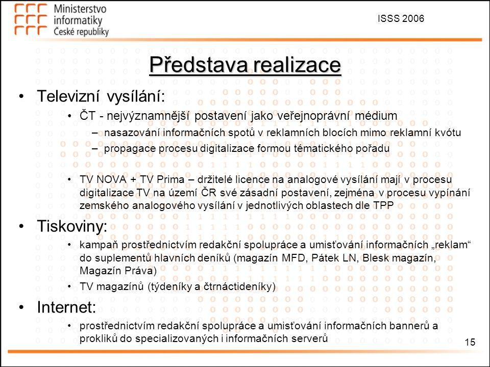 """ISSS 2006 15 Představa realizace Televizní vysílání: ČT - nejvýznamnější postavení jako veřejnoprávní médium –nasazování informačních spotů v reklamních blocích mimo reklamní kvótu –propagace procesu digitalizace formou tématického pořadu TV NOVA + TV Prima – držitelé licence na analogové vysílání mají v procesu digitalizace TV na území ČR své zásadní postavení, zejména v procesu vypínání zemského analogového vysílání v jednotlivých oblastech dle TPP Tiskoviny: kampaň prostřednictvím redakční spolupráce a umisťování informačních """"reklam do suplementů hlavních deníků (magazín MFD, Pátek LN, Blesk magazín, Magazín Práva) TV magazínů (týdeníky a čtrnáctideníky) Internet: prostřednictvím redakční spolupráce a umisťování informačních bannerů a prokliků do specializovaných i informačních serverů"""