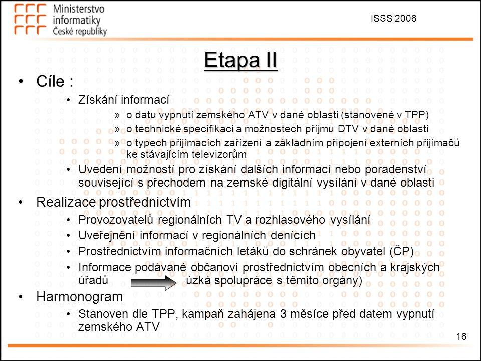 ISSS 2006 16 Etapa II Cíle : Získání informací »o datu vypnutí zemského ATV v dané oblasti (stanovené v TPP) »o technické specifikaci a možnostech příjmu DTV v dané oblasti »o typech přijímacích zařízení a základním připojení externích přijímačů ke stávajícím televizorům Uvedení možností pro získání dalších informací nebo poradenství související s přechodem na zemské digitální vysílání v dané oblasti Realizace prostřednictvím Provozovatelů regionálních TV a rozhlasového vysílání Uveřejnění informací v regionálních denících Prostřednictvím informačních letáků do schránek obyvatel (ČP) Informace podávané občanovi prostřednictvím obecních a krajských úřadů úzká spolupráce s těmito orgány) Harmonogram Stanoven dle TPP, kampaň zahájena 3 měsíce před datem vypnutí zemského ATV