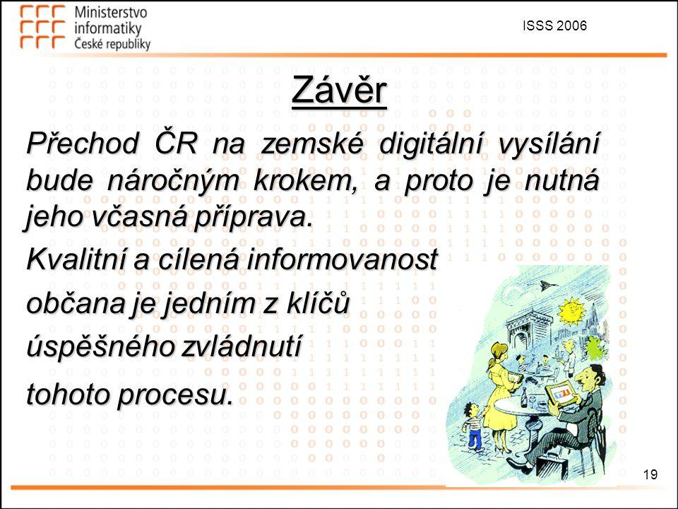 ISSS 2006 19 Přechod ČR na zemské digitální vysílání bude náročným krokem, a proto je nutná jeho včasná příprava. Kvalitní a cílená informovanost obča