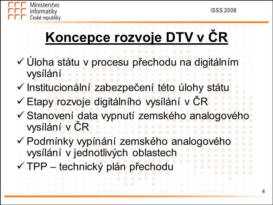 ISSS 2006 4 Úloha státu v procesu přechodu na digitálním vysílání Institucionální zabezpečení této úlohy státu Etapy rozvoje digitálního vysílání v ČR Stanovení data vypnutí zemského analogového vysílání v ČR Podmínky vypínání zemského analogového vysílání v jednotlivých oblastech TPP – technický plán přechodu Koncepce rozvoje DTV v ČR