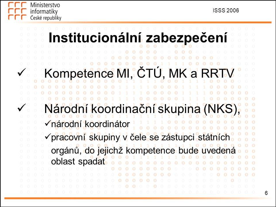 ISSS 2006 6 Institucionální zabezpečení Kompetence MI, ČTÚ, MK a RRTV Národní koordinační skupina (NKS), národní koordinátor pracovní skupiny v čele s