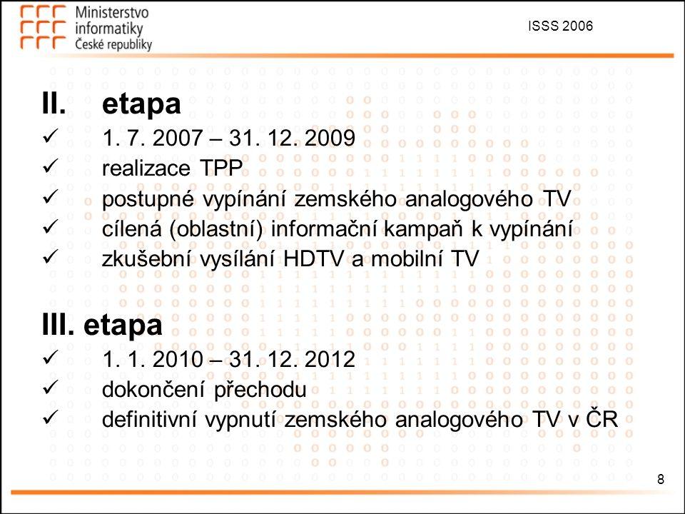 ISSS 2006 8 II.etapa 1. 7. 2007 – 31. 12. 2009 realizace TPP postupné vypínání zemského analogového TV cílená (oblastní) informační kampaň k vypínání