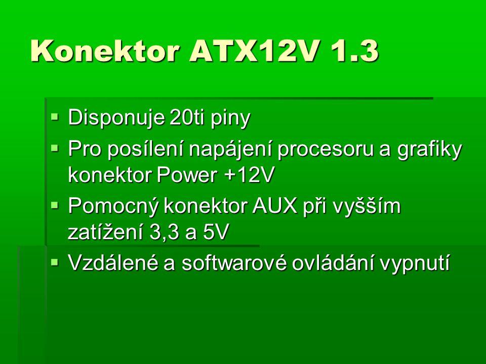 Konektor ATX12V 1.3  Disponuje 20ti piny  Pro posílení napájení procesoru a grafiky konektor Power +12V  Pomocný konektor AUX při vyšším zatížení 3,3 a 5V  Vzdálené a softwarové ovládání vypnutí