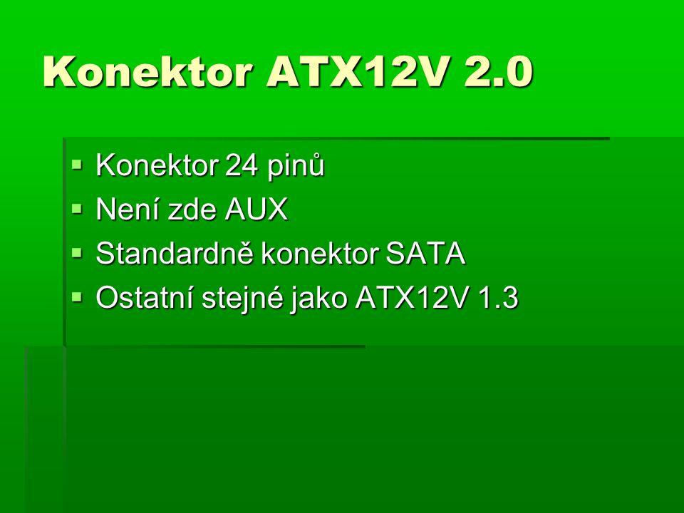 Konektor ATX12V 2.0  Konektor 24 pinů  Není zde AUX  Standardně konektor SATA  Ostatní stejné jako ATX12V 1.3