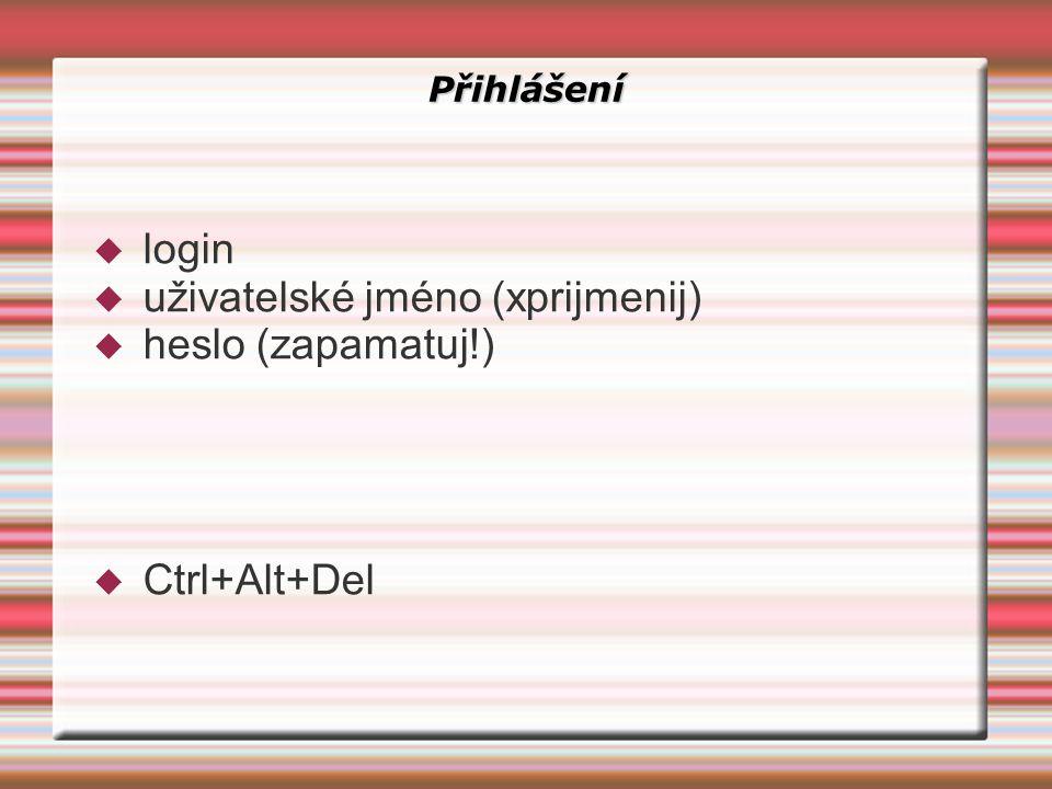 Přihlášení  login  uživatelské jméno (xprijmenij)  heslo (zapamatuj!)  Ctrl+Alt+Del