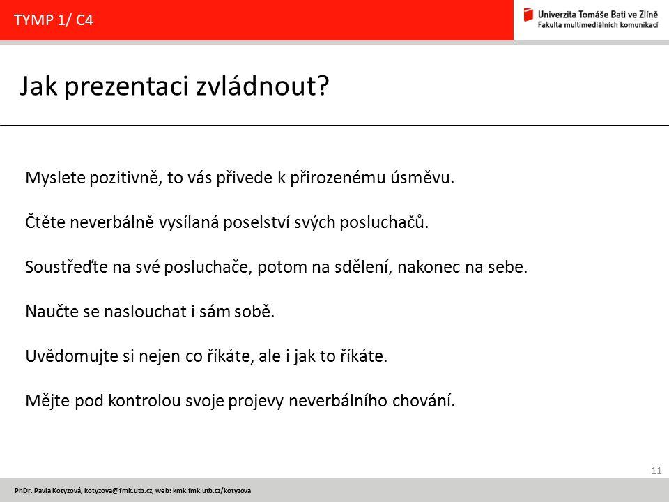 11 PhDr. Pavla Kotyzová, kotyzova@fmk.utb.cz, web: kmk.fmk.utb.cz/kotyzova Jak prezentaci zvládnout? TYMP 1/ C4 Myslete pozitivně, to vás přivede k př