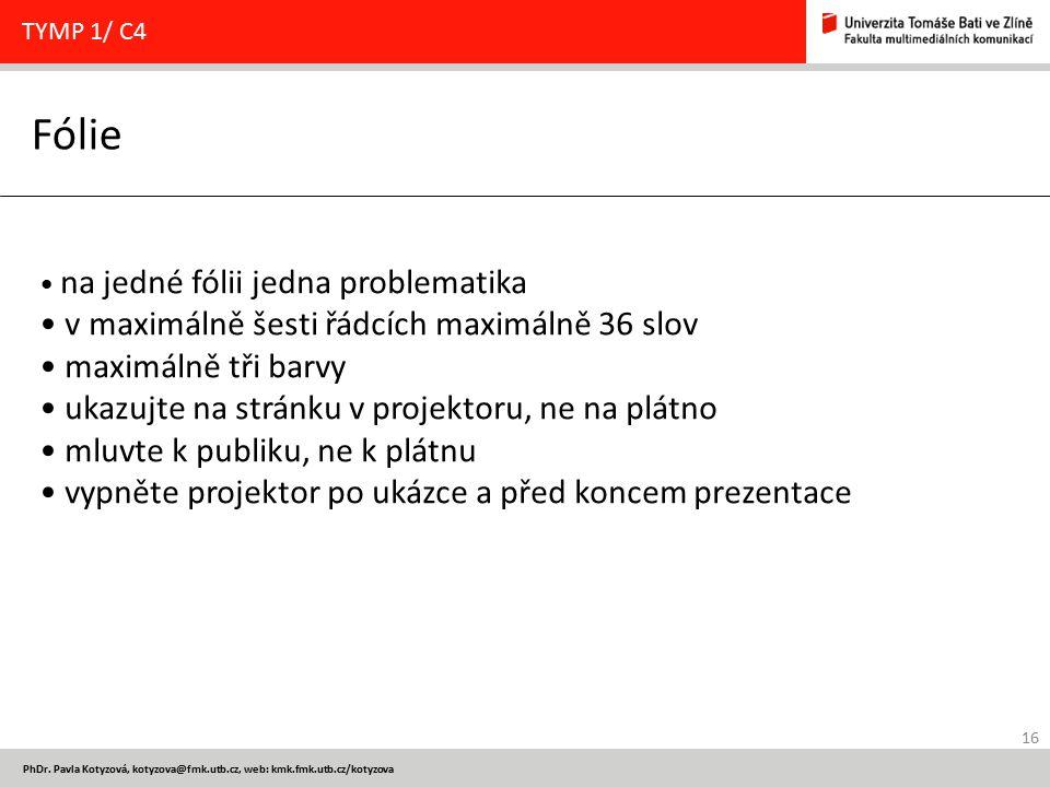16 PhDr. Pavla Kotyzová, kotyzova@fmk.utb.cz, web: kmk.fmk.utb.cz/kotyzova Fólie TYMP 1/ C4 na jedné fólii jedna problematika v maximálně šesti řádcíc