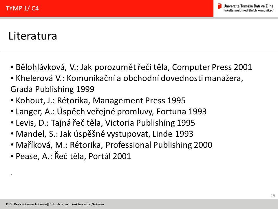 18 PhDr. Pavla Kotyzová, kotyzova@fmk.utb.cz, web: kmk.fmk.utb.cz/kotyzova Literatura TYMP 1/ C4 Bělohlávková, V.: Jak porozumět řeči těla, Computer P