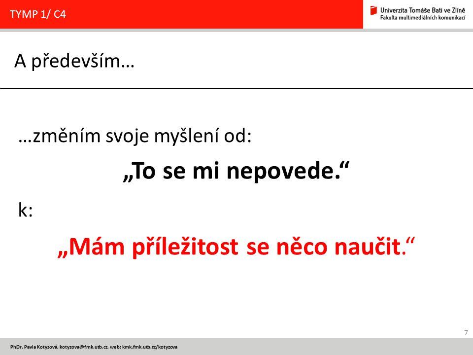 """7 PhDr. Pavla Kotyzová, kotyzova@fmk.utb.cz, web: kmk.fmk.utb.cz/kotyzova A především… TYMP 1/ C4 …změním svoje myšlení od: """"To se mi nepovede."""" k: """"M"""