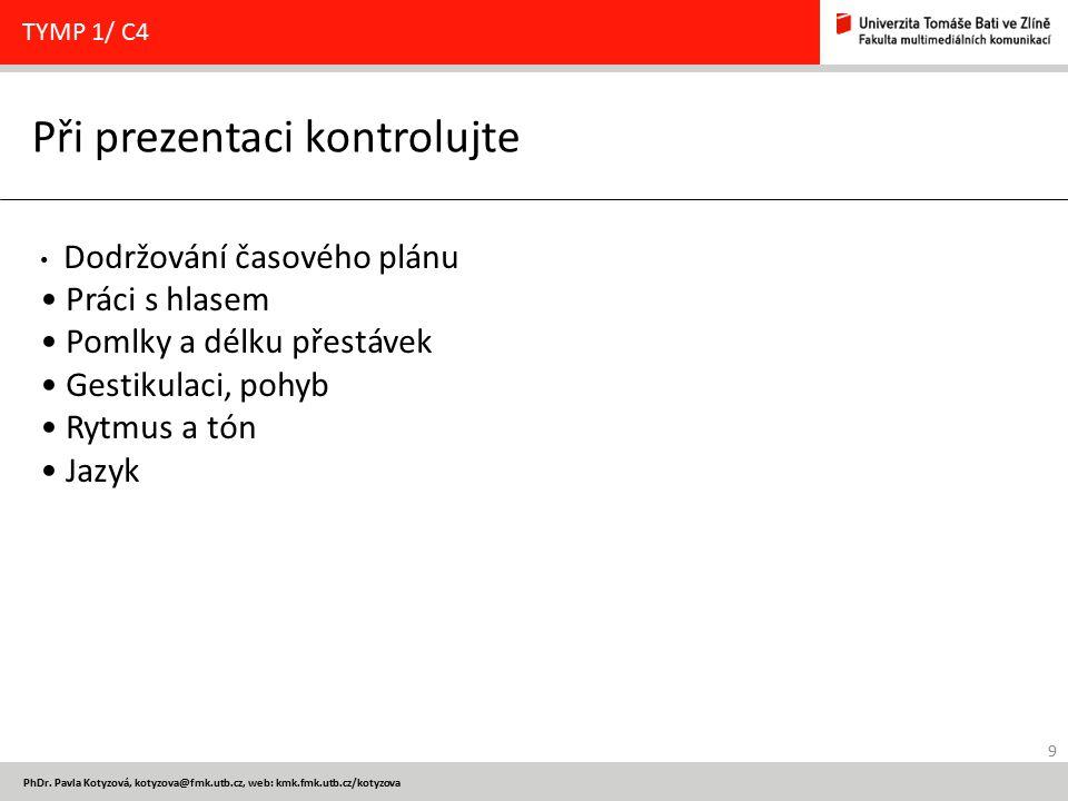 9 PhDr. Pavla Kotyzová, kotyzova@fmk.utb.cz, web: kmk.fmk.utb.cz/kotyzova Při prezentaci kontrolujte TYMP 1/ C4 Dodržování časového plánu Práci s hlas