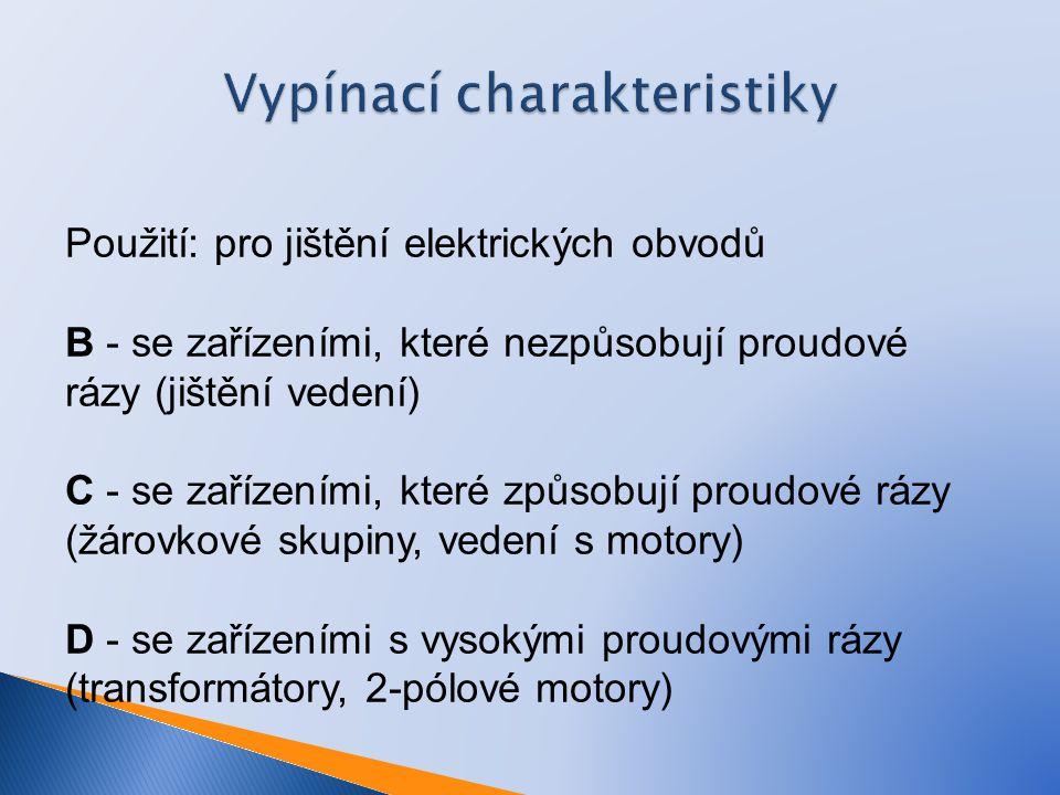 Vypínací charakteristiky Použití: pro jištění elektrických obvodů B - se zařízeními, které nezpůsobují proudové rázy (jištění vedení) C - se zařízením