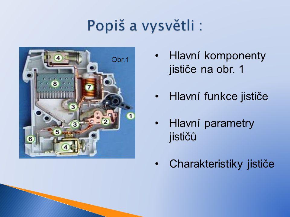 Popiš a vysvětli : Hlavní komponenty jističe na obr. 1 Hlavní funkce jističe Hlavní parametry jističů Charakteristiky jističe Obr.1