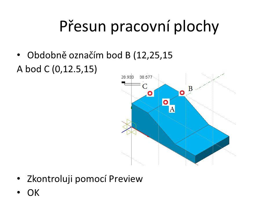 Přesun pracovní plochy Obdobně označím bod B (12,25,15 A bod C (0,12.5,15) Zkontroluji pomocí Preview OK