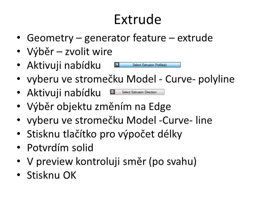 Extrude Geometry – generator feature – extrude Výběr – zvolit wire Aktivuji nabídku vyberu ve stromečku Model - Curve- polyline Aktivuji nabídku Výběr objektu změním na Edge vyberu ve stromečku Model -Curve- line Stisknu tlačítko pro výpočet délky Potvrdím solid V preview kontroluji směr (po svahu) Stisknu OK