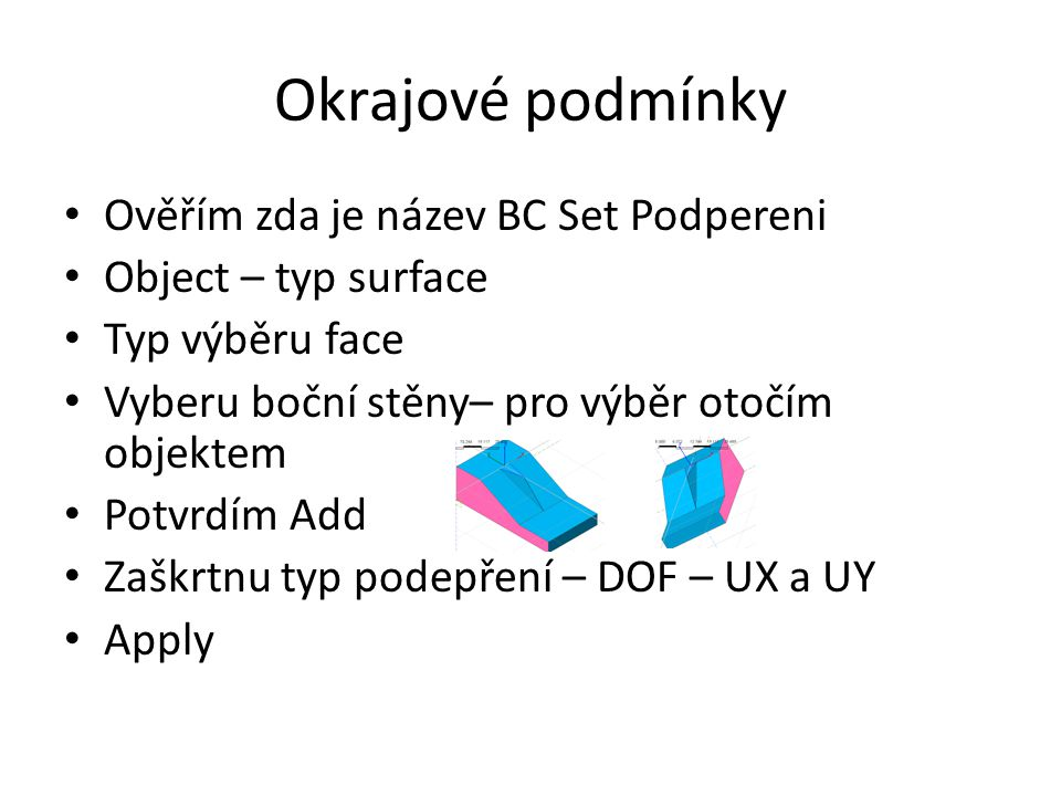 Okrajové podmínky Ověřím zda je název BC Set Podpereni Object – typ surface Typ výběru face Vyberu boční stěny– pro výběr otočím objektem Potvrdím Add Zaškrtnu typ podepření – DOF – UX a UY Apply