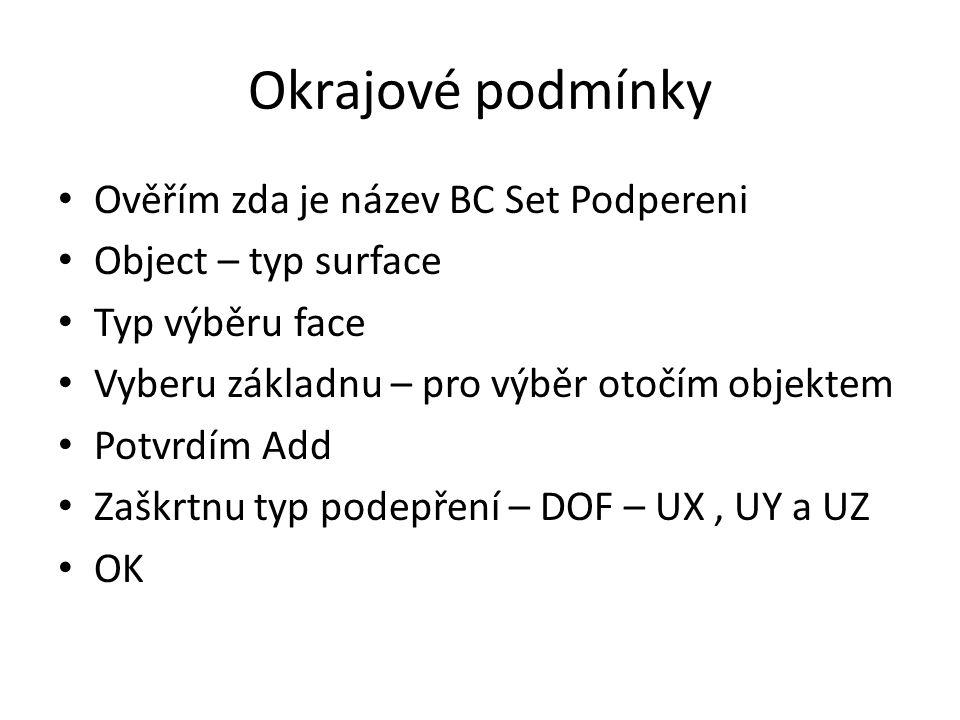 Okrajové podmínky Ověřím zda je název BC Set Podpereni Object – typ surface Typ výběru face Vyberu základnu – pro výběr otočím objektem Potvrdím Add Zaškrtnu typ podepření – DOF – UX, UY a UZ OK
