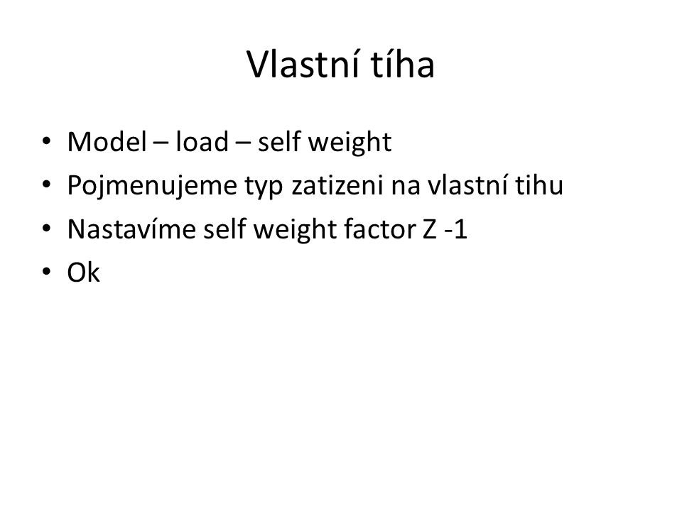 Vlastní tíha Model – load – self weight Pojmenujeme typ zatizeni na vlastní tihu Nastavíme self weight factor Z -1 Ok