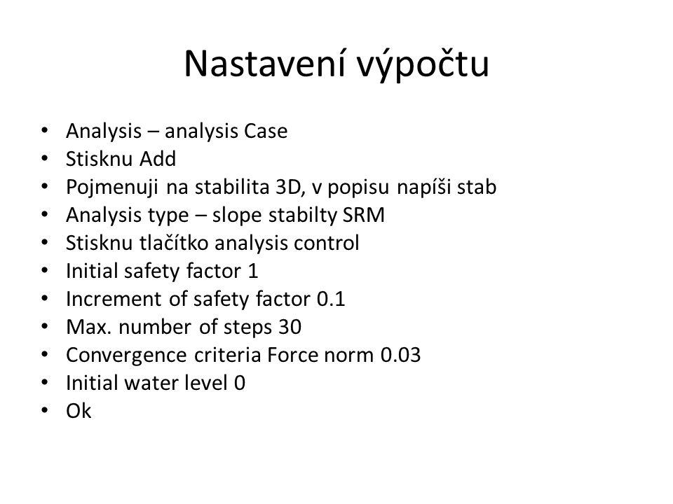 Nastavení výpočtu Analysis – analysis Case Stisknu Add Pojmenuji na stabilita 3D, v popisu napíši stab Analysis type – slope stabilty SRM Stisknu tlačítko analysis control Initial safety factor 1 Increment of safety factor 0.1 Max.