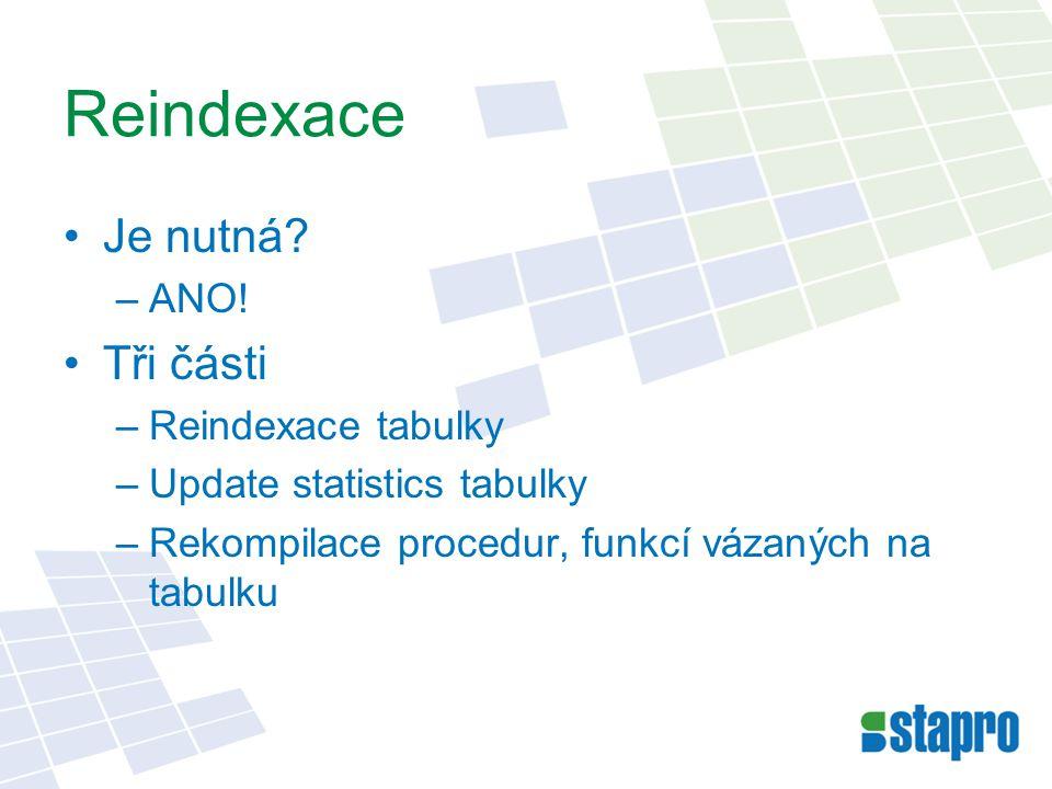Reindexace Je nutná? –ANO! Tři části –Reindexace tabulky –Update statistics tabulky –Rekompilace procedur, funkcí vázaných na tabulku