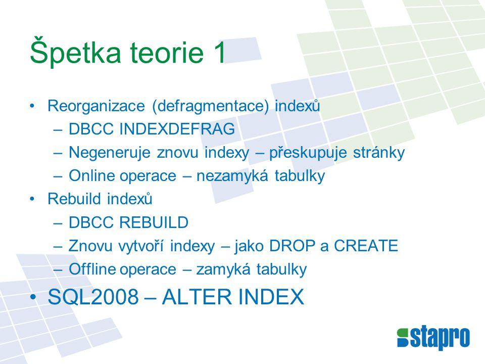 Špetka teorie 1 Reorganizace (defragmentace) indexů –DBCC INDEXDEFRAG –Negeneruje znovu indexy – přeskupuje stránky –Online operace – nezamyká tabulky