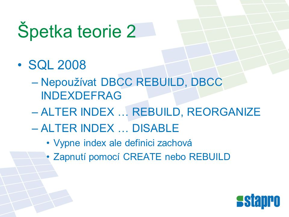 Špetka teorie 2 SQL 2008 –Nepoužívat DBCC REBUILD, DBCC INDEXDEFRAG –ALTER INDEX … REBUILD, REORGANIZE –ALTER INDEX … DISABLE Vypne index ale definici