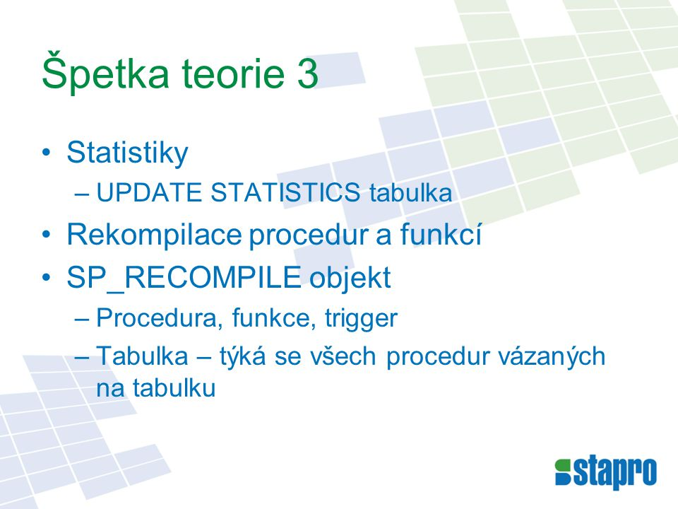 Špetka teorie 3 Statistiky –UPDATE STATISTICS tabulka Rekompilace procedur a funkcí SP_RECOMPILE objekt –Procedura, funkce, trigger –Tabulka – týká se