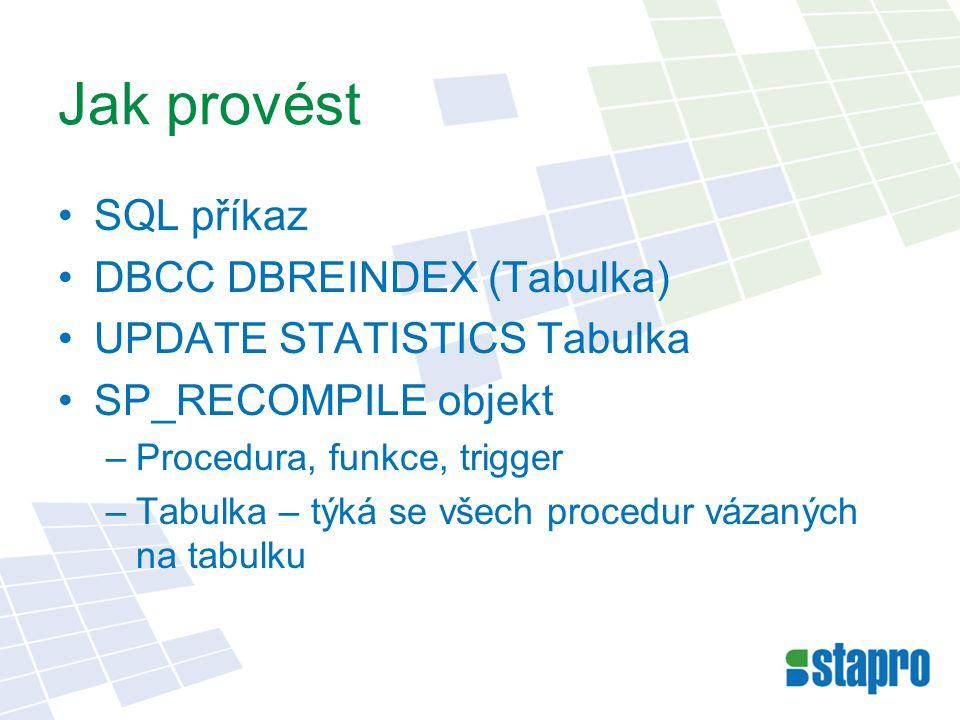 Jak provést SQL příkaz DBCC DBREINDEX (Tabulka) UPDATE STATISTICS Tabulka SP_RECOMPILE objekt –Procedura, funkce, trigger –Tabulka – týká se všech pro