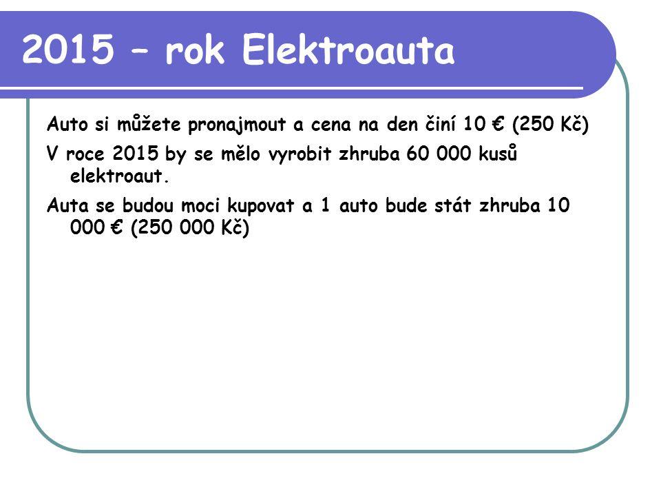 2015 – rok Elektroauta Auto si můžete pronajmout a cena na den činí 10 € (250 Kč) V roce 2015 by se mělo vyrobit zhruba 60 000 kusů elektroaut. Auta s