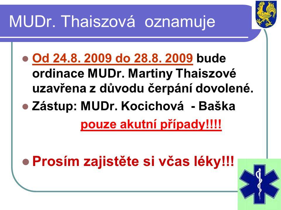 MUDr. Thaiszová oznamuje Od 24.8. 2009 do 28.8. 2009 bude ordinace MUDr. Martiny Thaiszové uzavřena z důvodu čerpání dovolené. Zástup: MUDr. Kocichová