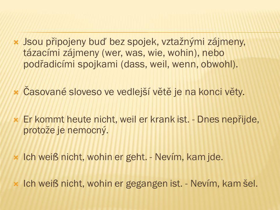  Jsou připojeny buď bez spojek, vztažnými zájmeny, tázacími zájmeny (wer, was, wie, wohin), nebo podřadicími spojkami (dass, weil, wenn, obwohl).