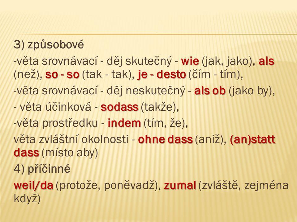 3) způsobové wie als so - so je - desto -věta srovnávací - děj skutečný - wie (jak, jako), als (než), so - so (tak - tak), je - desto (čím - tím), als ob -věta srovnávací - děj neskutečný - als ob (jako by), sodass - věta účinková - sodass (takže), indem -věta prostředku - indem (tím, že), ohne dass (an)statt dass věta zvláštní okolnosti - ohne dass (aniž), (an)statt dass (místo aby) 4) příčinné weil/dazumal weil/da (protože, poněvadž), zumal (zvláště, zejména když)