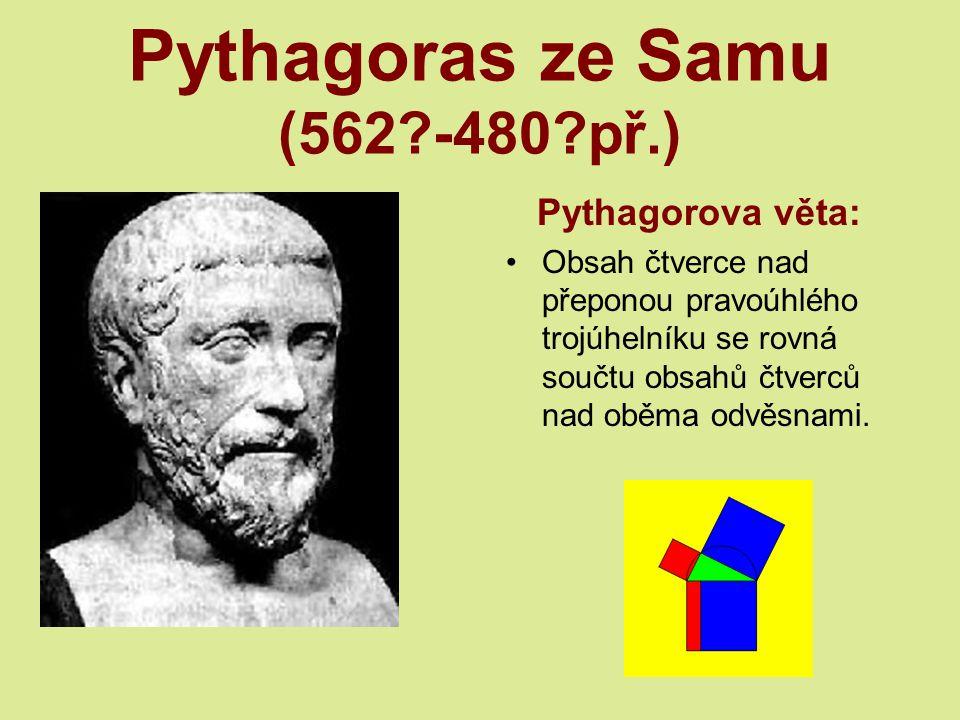 Pythagoras ze Samu (562?-480?př.) Pythagorova věta: Obsah čtverce nad přeponou pravoúhlého trojúhelníku se rovná součtu obsahů čtverců nad oběma odvěsnami.