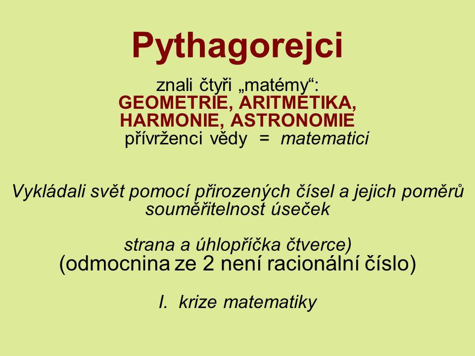 """Pythagorejci znali čtyři """"matémy : GEOMETRIE, ARITMETIKA, HARMONIE, ASTRONOMIE přívrženci vědy = matematici Vykládali svět pomocí přirozených čísel a jejich poměrů souměřitelnost úseček strana a úhlopříčka čtverce) (odmocnina ze 2 není racionální číslo) I."""