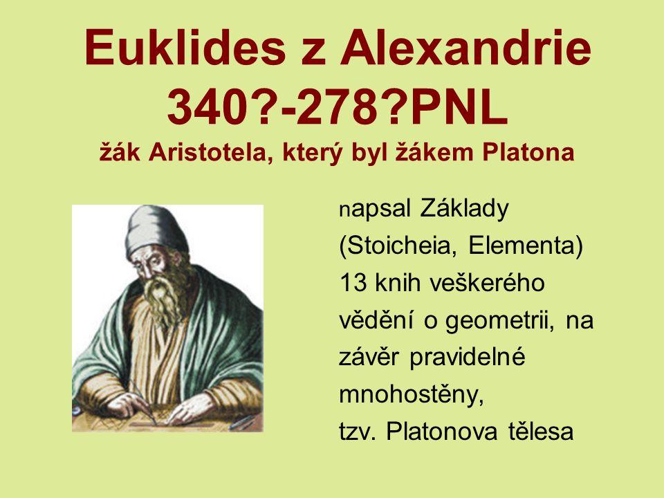 Euklides z Alexandrie 340?-278?PNL žák Aristotela, který byl žákem Platona n apsal Základy (Stoicheia, Elementa) 13 knih veškerého vědění o geometrii, na závěr pravidelné mnohostěny, tzv.