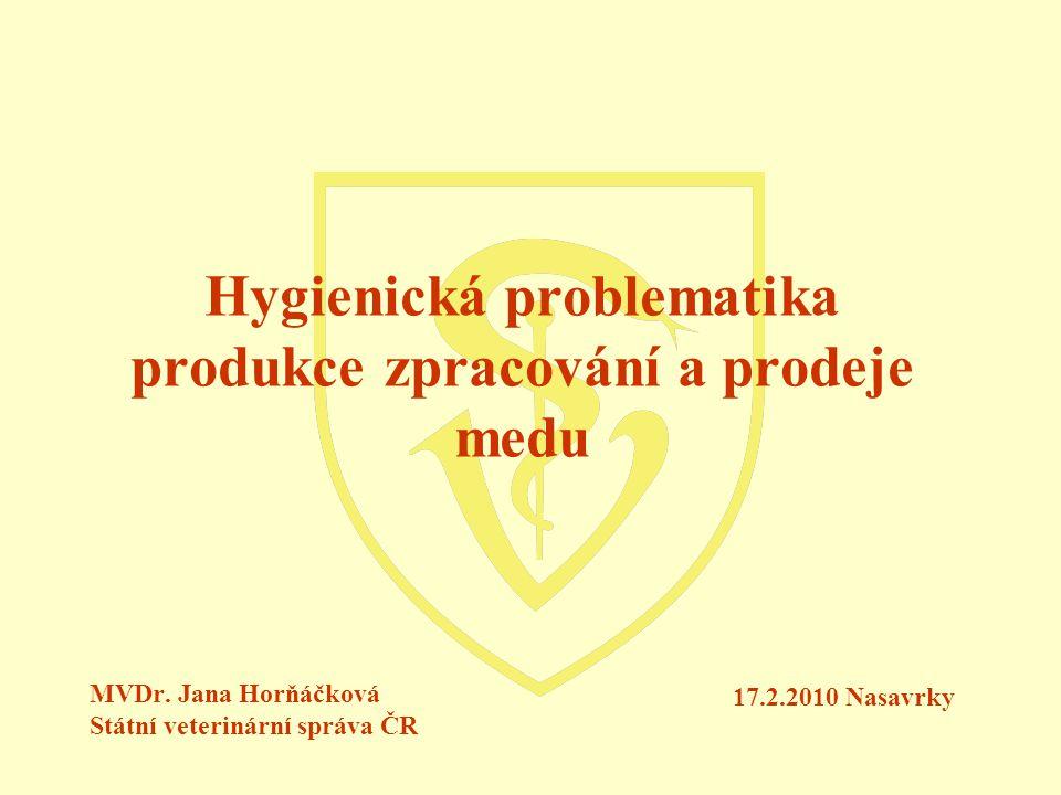 Hygienická problematika produkce zpracování a prodeje medu MVDr. Jana Horňáčková Státní veterinární správa ČR 17.2.2010 Nasavrky