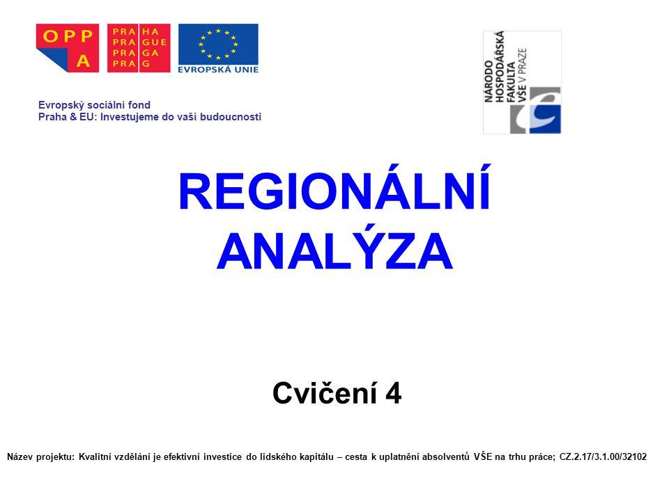 REGIONÁLNÍ ANALÝZA Cvičení 4 Evropský sociální fond Praha & EU: Investujeme do vaší budoucnosti Název projektu: Kvalitní vzdělání je efektivní investice do lidského kapitálu – cesta k uplatnění absolventů VŠE na trhu práce; CZ.2.17/3.1.00/32102