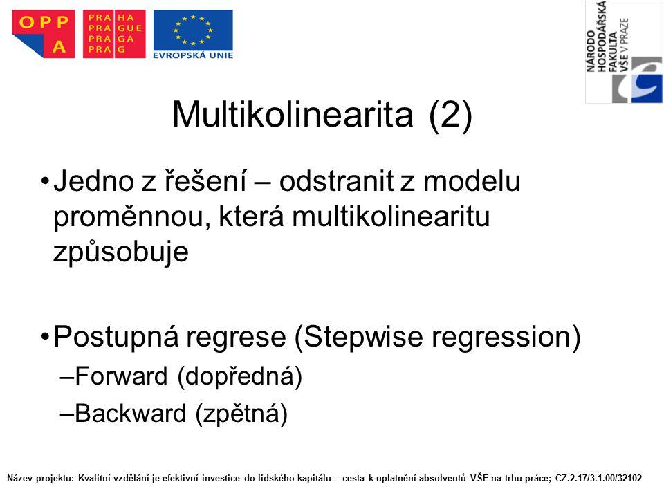 Multikolinearita (2) Jedno z řešení – odstranit z modelu proměnnou, která multikolinearitu způsobuje Postupná regrese (Stepwise regression) –Forward (dopředná) –Backward (zpětná) Název projektu: Kvalitní vzdělání je efektivní investice do lidského kapitálu – cesta k uplatnění absolventů VŠE na trhu práce; CZ.2.17/3.1.00/32102