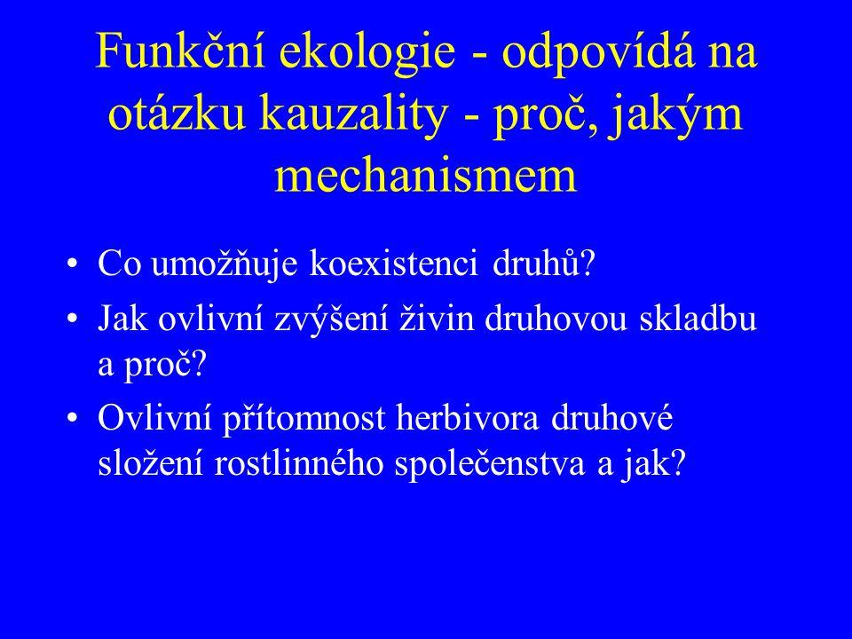 Funkční ekologie - odpovídá na otázku kauzality - proč, jakým mechanismem Co umožňuje koexistenci druhů? Jak ovlivní zvýšení živin druhovou skladbu a