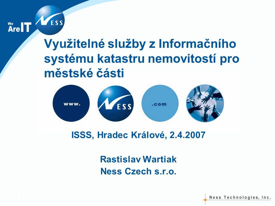 Využitelné služby z Informačního systému katastru nemovitostí pro městské části ISSS, Hradec Králové, 2.4.2007 Rastislav Wartiak Ness Czech s.r.o.