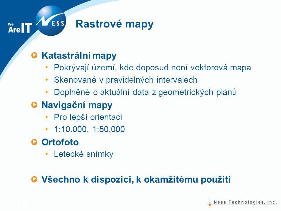 Rastrové mapy Katastrální mapy Pokrývají území, kde doposud není vektorová mapa Skenované v pravidelných intervalech Doplněné o aktuální data z geometrických plánů Navigační mapy Pro lepší orientaci 1:10.000, 1:50.000 Ortofoto Letecké snímky Všechno k dispozici, k okamžitému použití