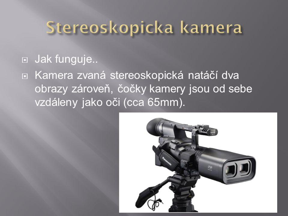  Jak funguje..  Kamera zvaná stereoskopická natáčí dva obrazy zároveň, čočky kamery jsou od sebe vzdáleny jako oči (cca 65mm).