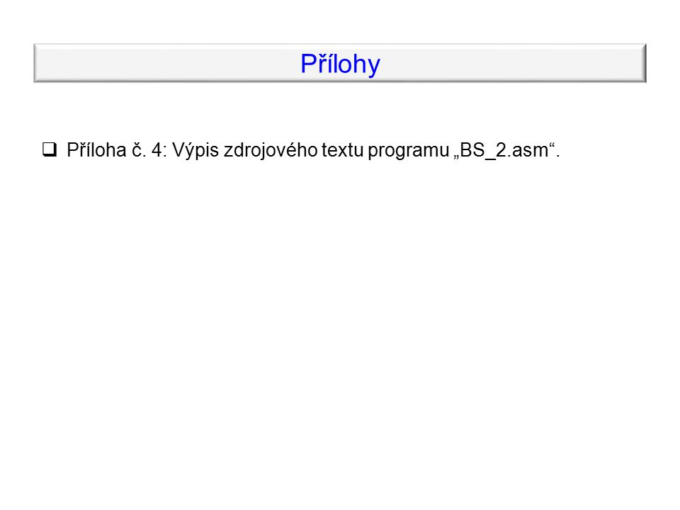 """Přílohy  Příloha č. 4: Výpis zdrojového textu programu """"BS_2.asm ."""