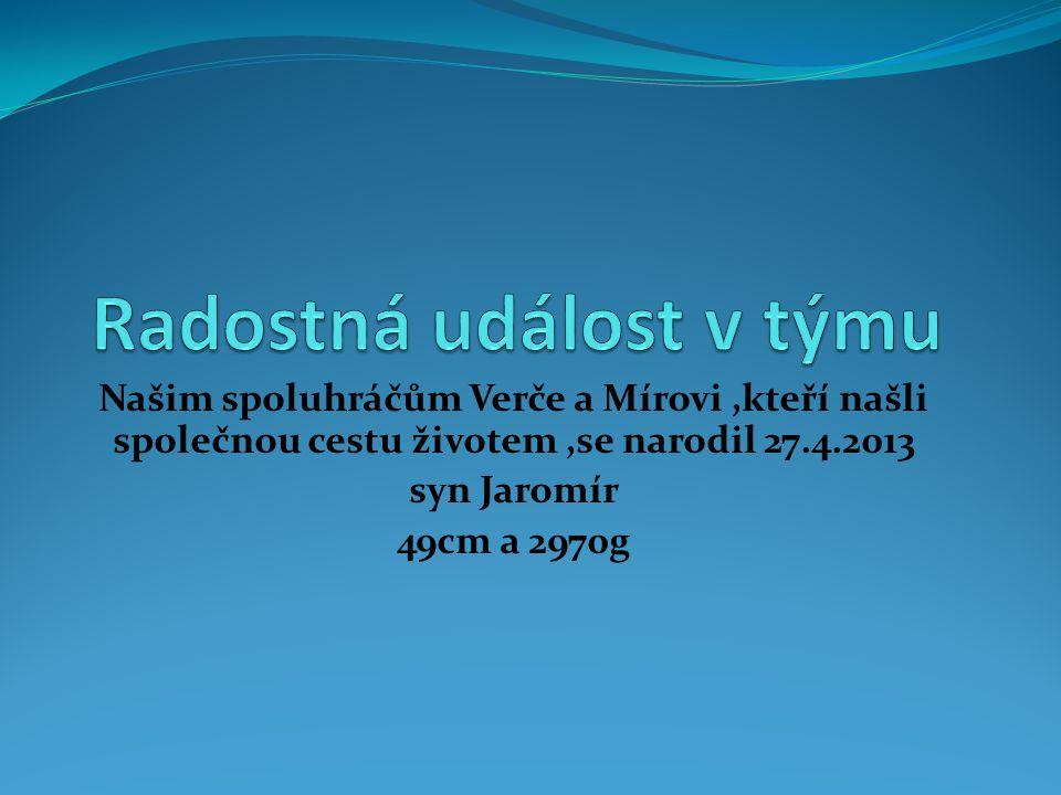 Našim spoluhráčům Verče a Mírovi,kteří našli společnou cestu životem,se narodil 27.4.2013 syn Jaromír 49cm a 2970g