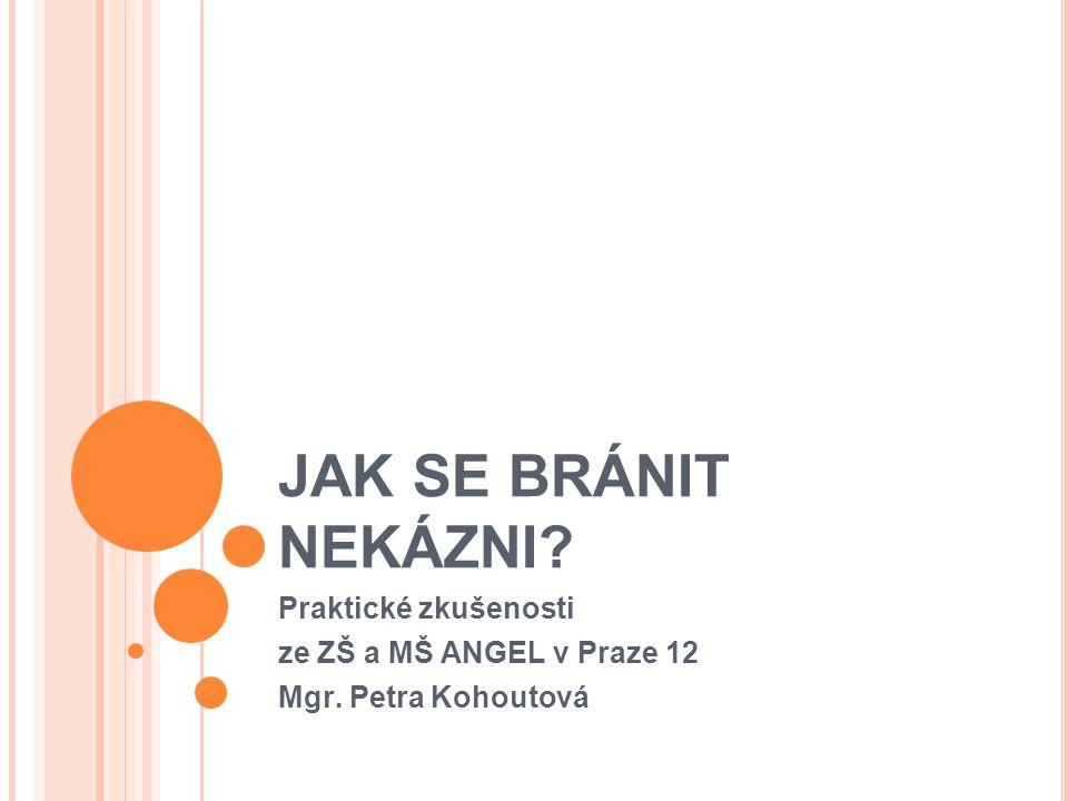 JAK SE BRÁNIT NEKÁZNI? Praktické zkušenosti ze ZŠ a MŠ ANGEL v Praze 12 Mgr. Petra Kohoutová