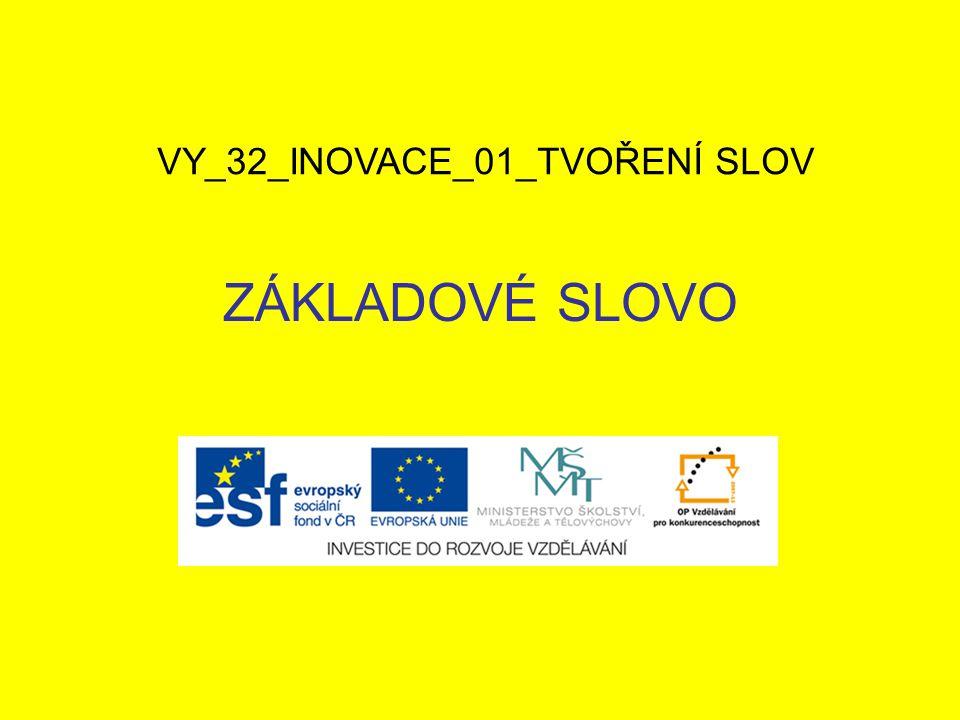 ZÁKLADOVÉ SLOVO VY_32_INOVACE_01_TVOŘENÍ SLOV