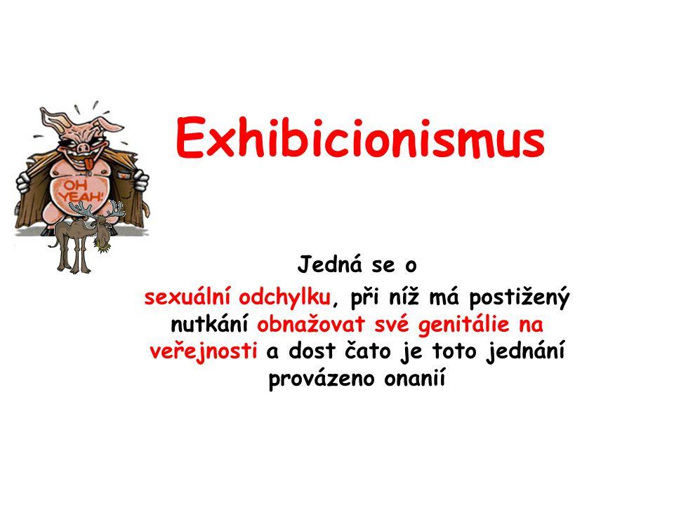 Exhibicionismus Jedná se o sexuální odchylku, při níž má postižený nutkání obnažovat své genitálie na veřejnosti a dost čato je toto jednání provázeno onanií