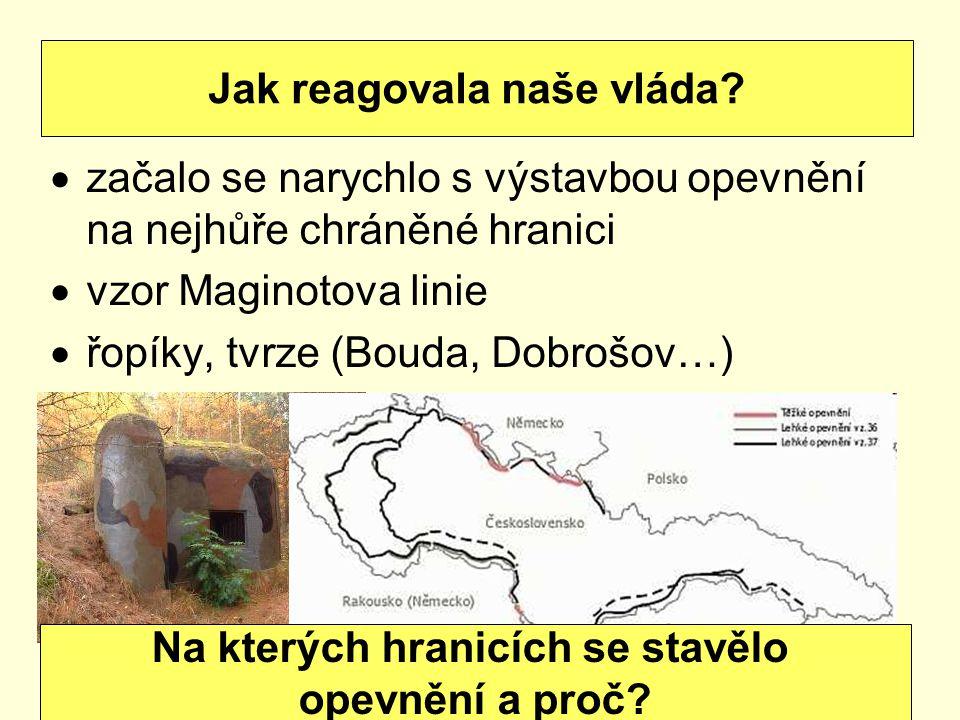  začalo se narychlo s výstavbou opevnění na nejhůře chráněné hranici  vzor Maginotova linie  řopíky, tvrze (Bouda, Dobrošov…) Jak reagovala naše vláda.