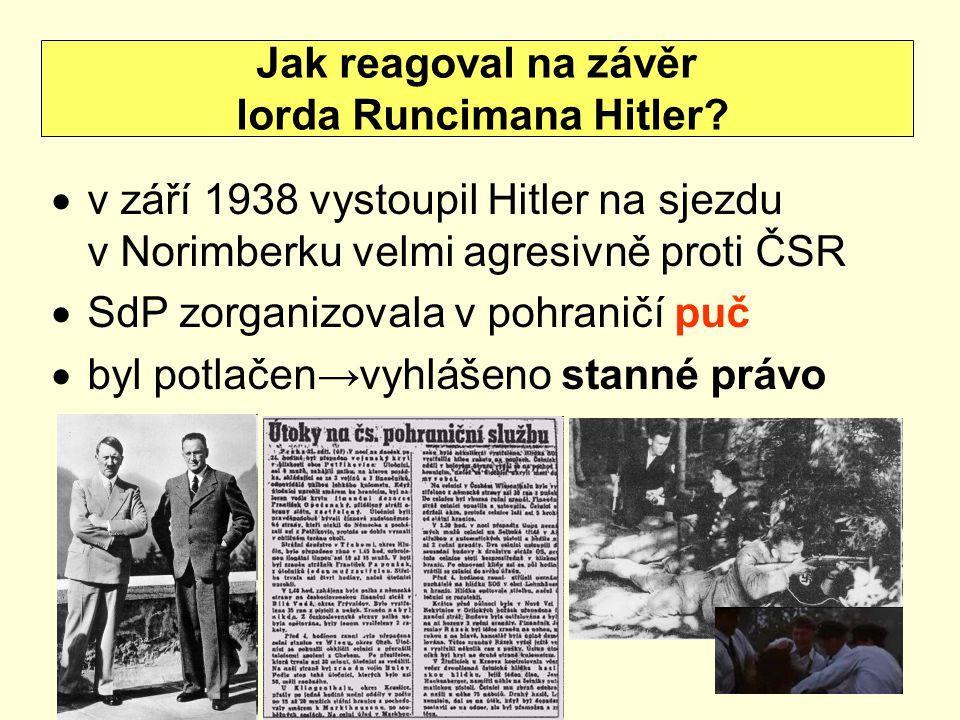  v září 1938 vystoupil Hitler na sjezdu v Norimberku velmi agresivně proti ČSR  SdP zorganizovala v pohraničí puč  byl potlačen→vyhlášeno stanné právo Jak reagoval na závěr lorda Runcimana Hitler?
