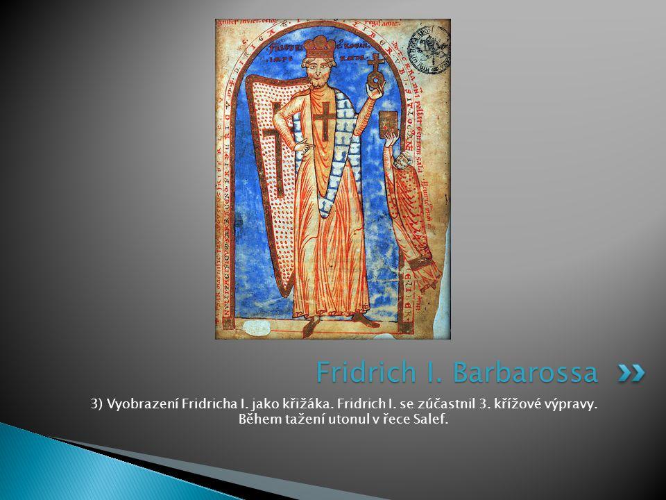 3) Vyobrazení Fridricha I. jako křižáka. Fridrich I. se zúčastnil 3. křížové výpravy. Během tažení utonul v řece Salef. Fridrich I. Barbarossa